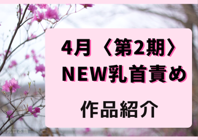 4月【第2期】乳首責め期待新作を紹介!