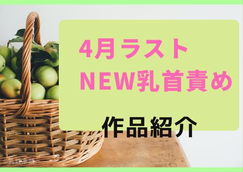 4月【ラスト】新作乳首責め作品紹介!