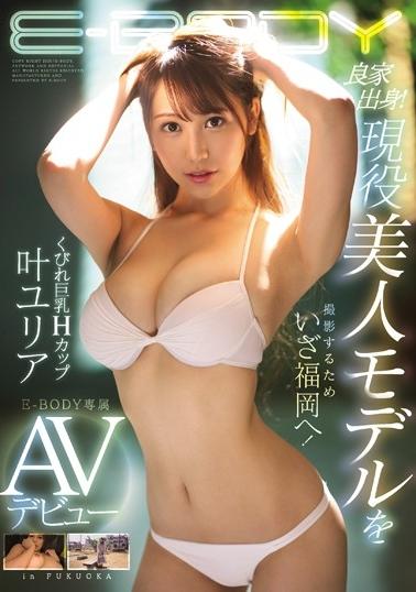 良家出身!現役美人モデルを撮影するためいざ福岡へ!くびれ巨乳Hカップ叶ユリアE-BODY専属AVデビュー